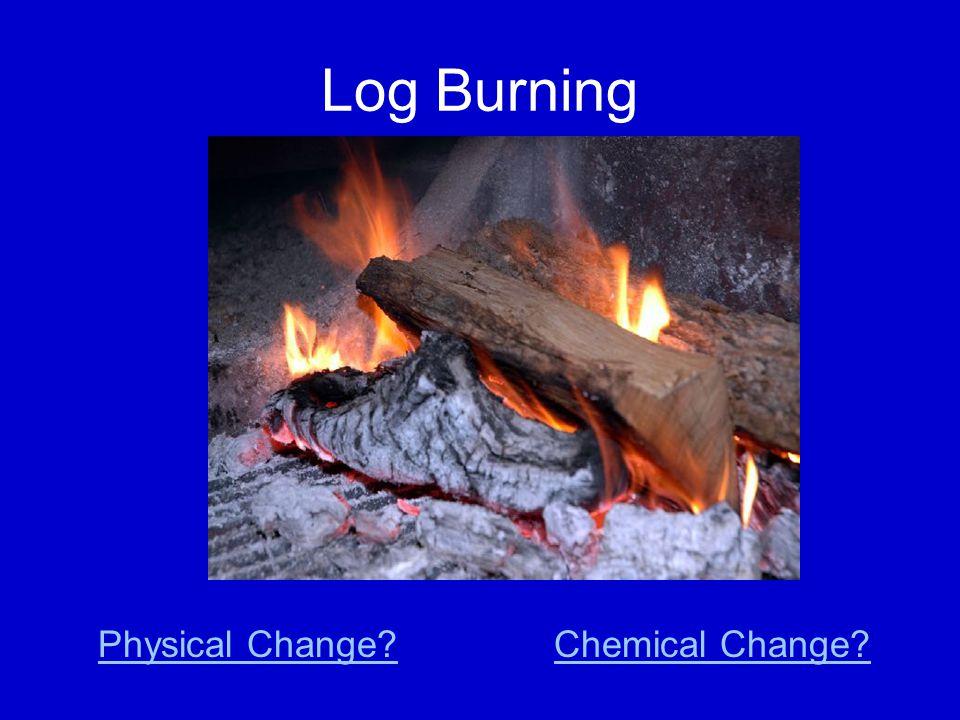 Log Burning Chemical Change?Physical Change?