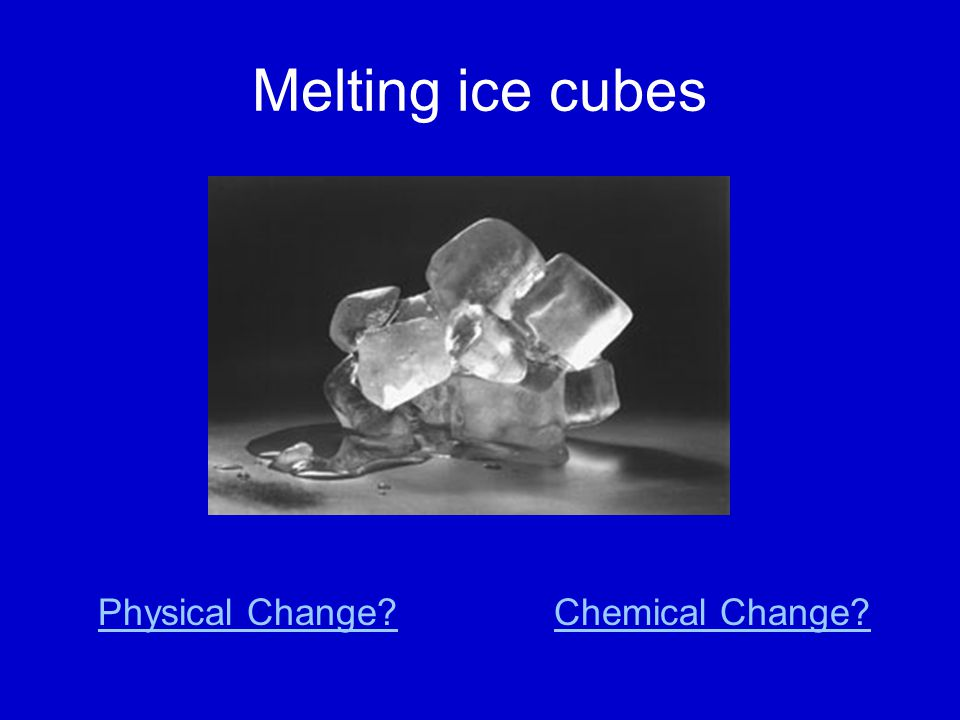 Melting ice cubes Physical Change?Chemical Change?