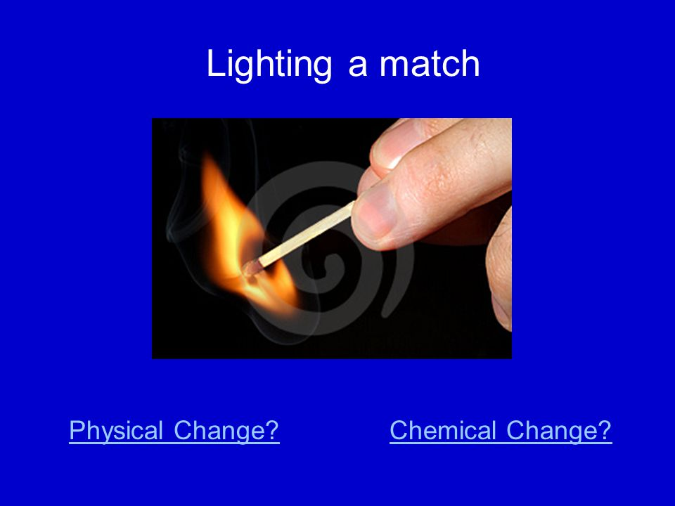 Lighting a match Physical Change?Chemical Change?