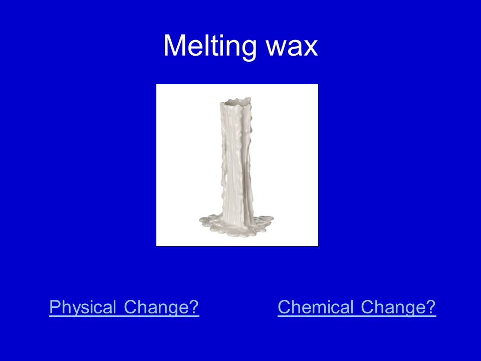 Melting wax Physical Change?Chemical Change?