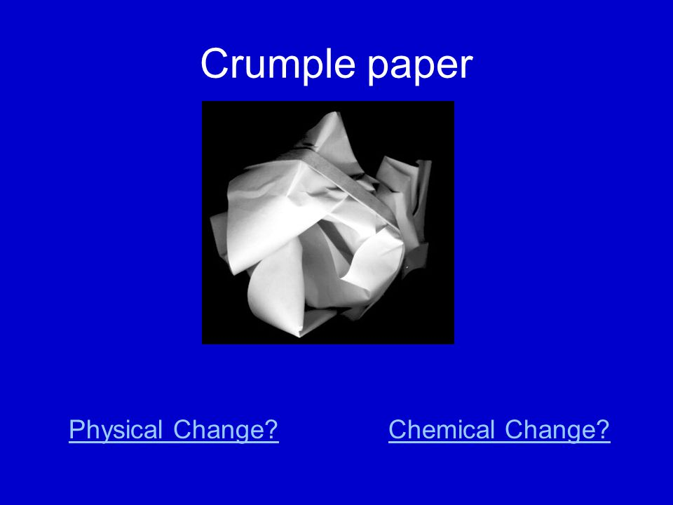 Crumple paper Physical Change?Chemical Change?