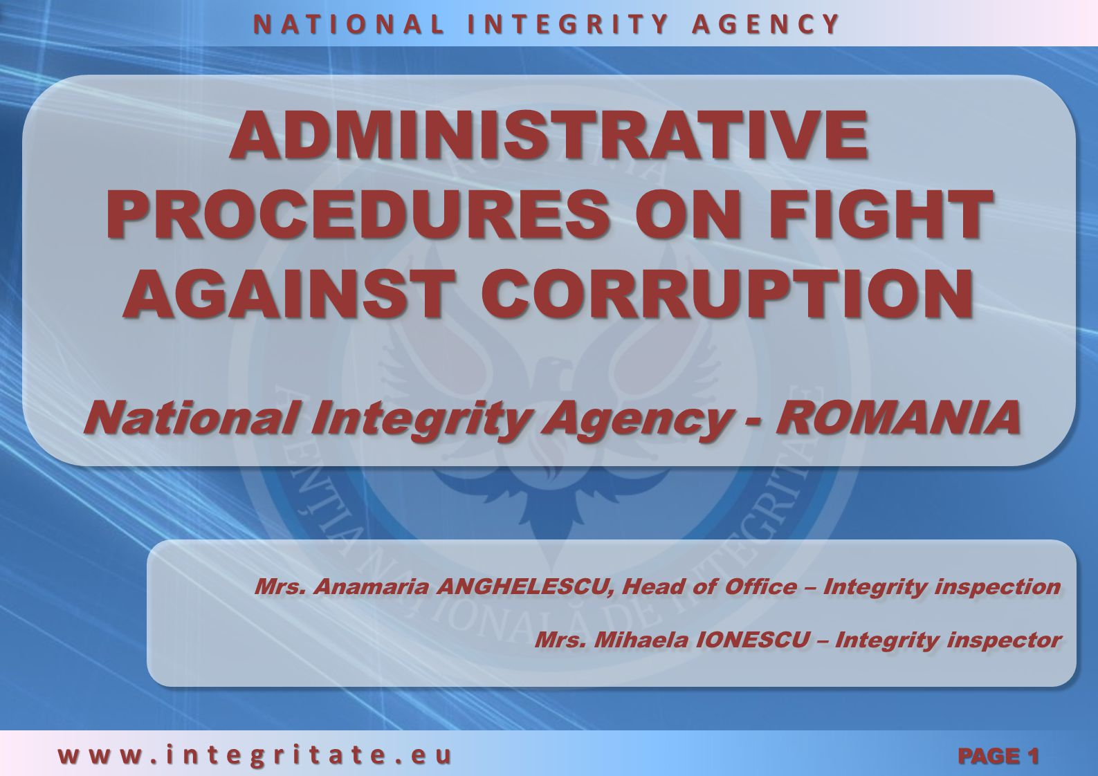 ADMINISTRATIVE PROCEDURES ON FIGHT AGAINST CORRUPTION National Integrity Agency - ROMANIA ADMINISTRATIVE PROCEDURES ON FIGHT AGAINST CORRUPTION National Integrity Agency - ROMANIA www.integritate.eu PAGE 1 NATIONAL INTEGRITY AGENCY Mrs.