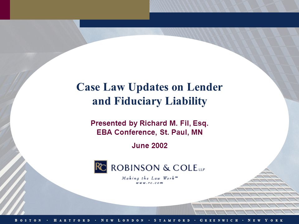 B O S T O N H A R T F O R D N E W L O N D O N S T A M F O R D G R E E N W I C H N E W Y O R K Case Law Updates on Lender and Fiduciary Liability Presented by Richard M.