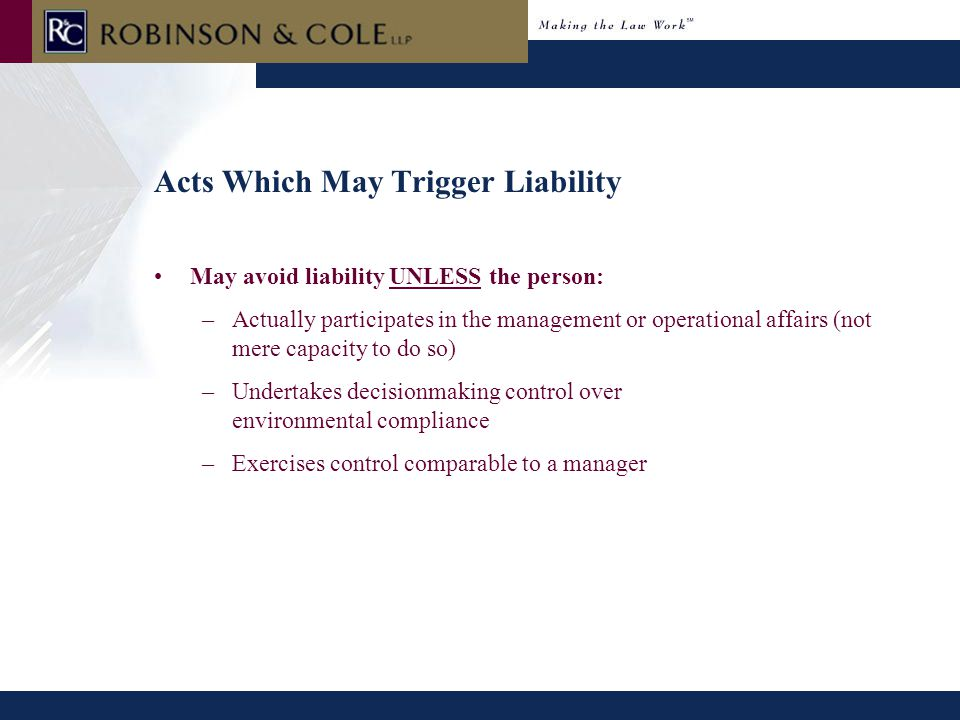 Acts Which May Trigger Liability May avoid liability UNLESS the person: –Actually participates in the management or operational affairs (not mere capacity to do so) –Undertakes decisionmaking control over environmental compliance –Exercises control comparable to a manager