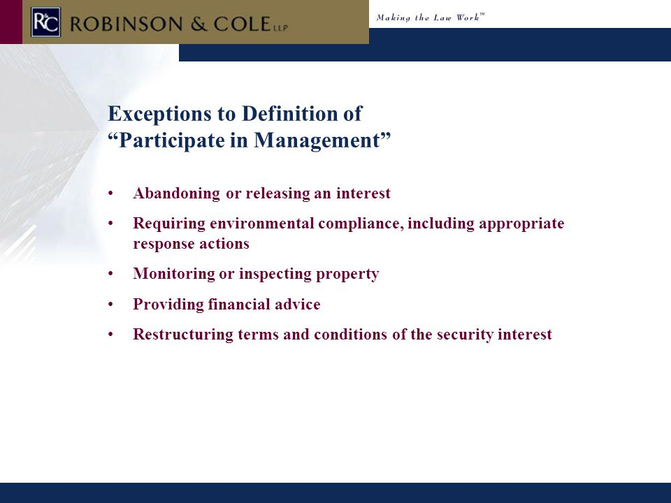 Exceptions to Definition of Participate in Management Abandoning or releasing an interest Requiring environmental compliance, including appropriate response actions Monitoring or inspecting property Providing financial advice Restructuring terms and conditions of the security interest