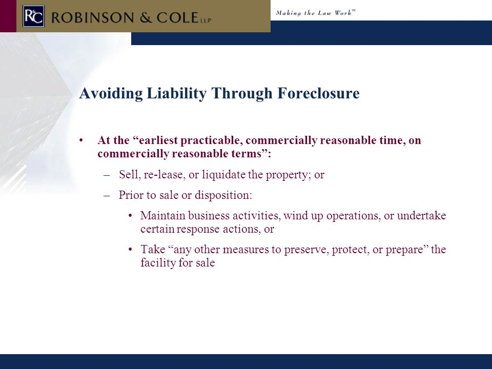 """Avoiding Liability Through Foreclosure At the """"earliest practicable, commercially reasonable time, on commercially reasonable terms"""": –Sell, re-lease,"""