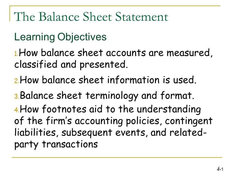The Balance Sheet Statement Learning Objectives 1. How balance sheet accounts are measured, classified and presented. 2. How balance sheet information