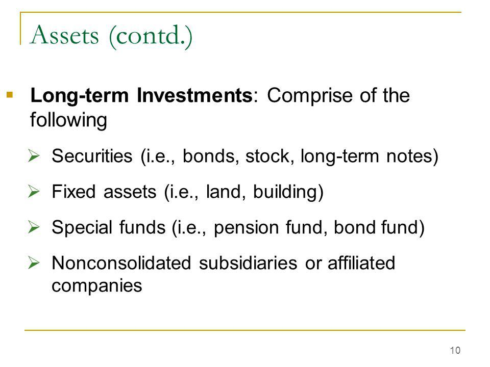 10 Assets (contd.)  Long-term Investments: Comprise of the following  Securities (i.e., bonds, stock, long-term notes)  Fixed assets (i.e., land, b