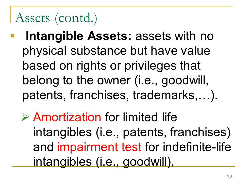 12 Assets (contd.)  Intangible Assets: assets with no physical substance but have value based on rights or privileges that belong to the owner (i.e.,