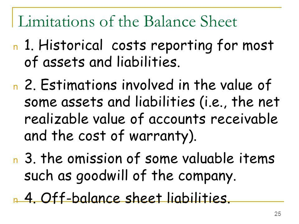25 Limitations of the Balance Sheet n 1. Historical costs reporting for most of assets and liabilities. n 2. Estimations involved in the value of some