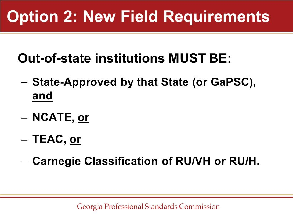 Out-of-state institutions MUST BE: –State-Approved by that State (or GaPSC), and –NCATE, or –TEAC, or –Carnegie Classification of RU/VH or RU/H. Optio
