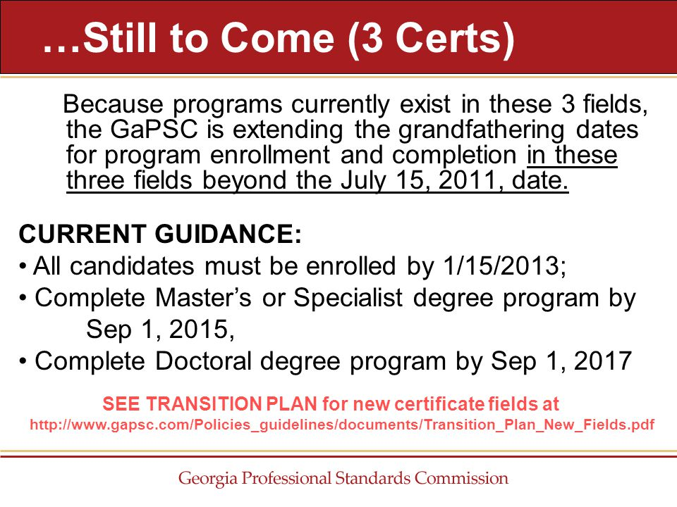 Because programs currently exist in these 3 fields, the GaPSC is extending the grandfathering dates for program enrollment and completion in these three fields beyond the July 15, 2011, date.