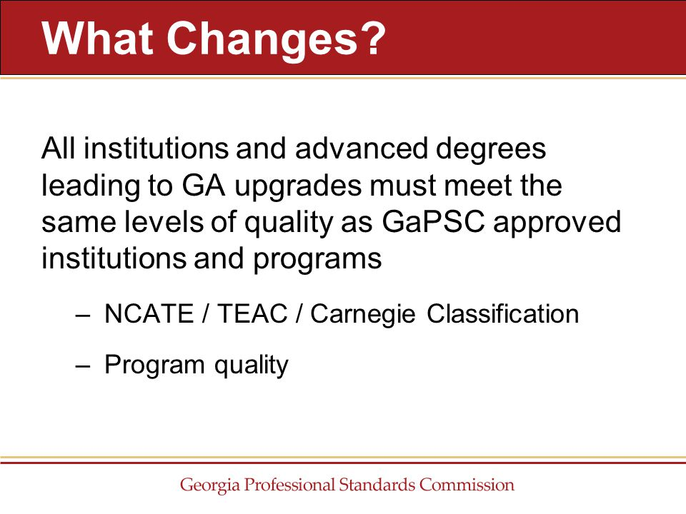 All institutions and advanced degrees leading to GA upgrades must meet the same levels of quality as GaPSC approved institutions and programs – NCATE / TEAC / Carnegie Classification – Program quality What Changes?