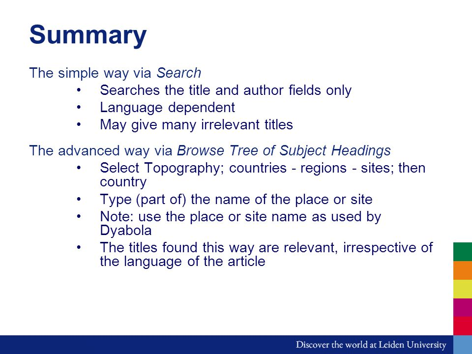 Summary The simple way via Search Searches the title and author fields only Language dependent May give many irrelevant titles The advanced way via Browse Tree of Subject Headings Select Topography; countries - regions - sites; then country Type (part of) the name of the place or site Note: use the place or site name as used by Dyabola The titles found this way are relevant, irrespective of the language of the article