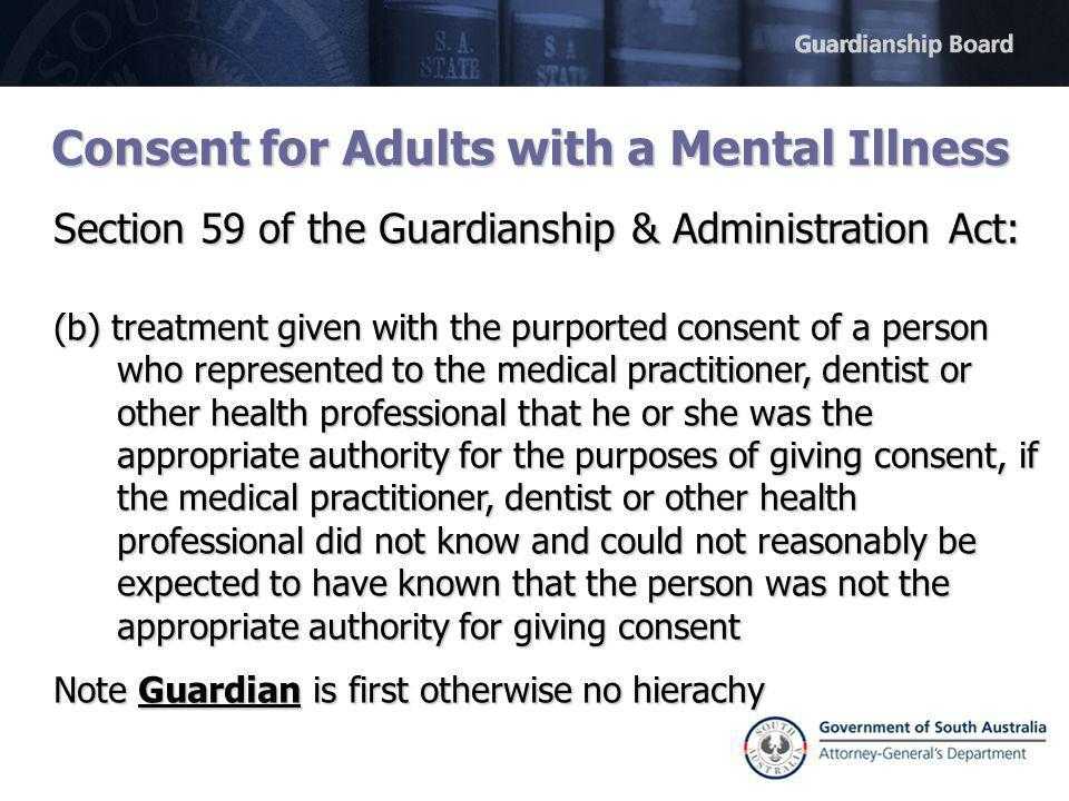 Consent for Adults with a Mental Illness Section 59 of the Guardianship & Administration Act: (b) treatment given with the purported consent of a person who represented to the medical practitioner, dentist or other health professional that he or she was the appropriate authority for the purposes of giving consent, if the medical practitioner, dentist or other health professional did not know and could not reasonably be expected to have known that the person was not the appropriate authority for giving consent Note Guardian is first otherwise no hierachy