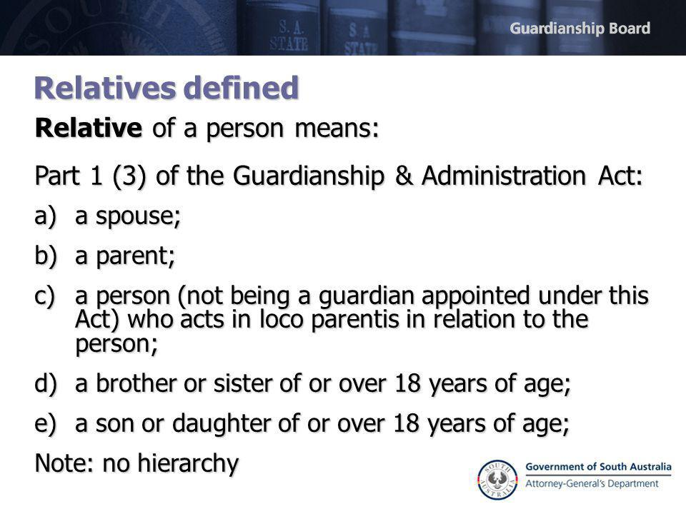 Relatives defined Relative of a person means: Part 1 (3) of the Guardianship & Administration Act: a)a spouse; b)a parent; c)a person (not being a guardian appointed under this Act) who acts in loco parentis in relation to the person; d)a brother or sister of or over 18 years of age; e)a son or daughter of or over 18 years of age; Note: no hierarchy