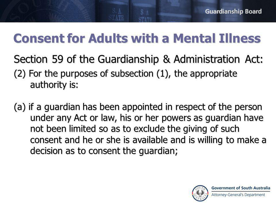 Consent for Adults with a Mental Illness Section 59 of the Guardianship & Administration Act: (2) For the purposes of subsection (1), the appropriate authority is: (a) if a guardian has been appointed in respect of the person under any Act or law, his or her powers as guardian have not been limited so as to exclude the giving of such consent and he or she is available and is willing to make a decision as to consent the guardian;