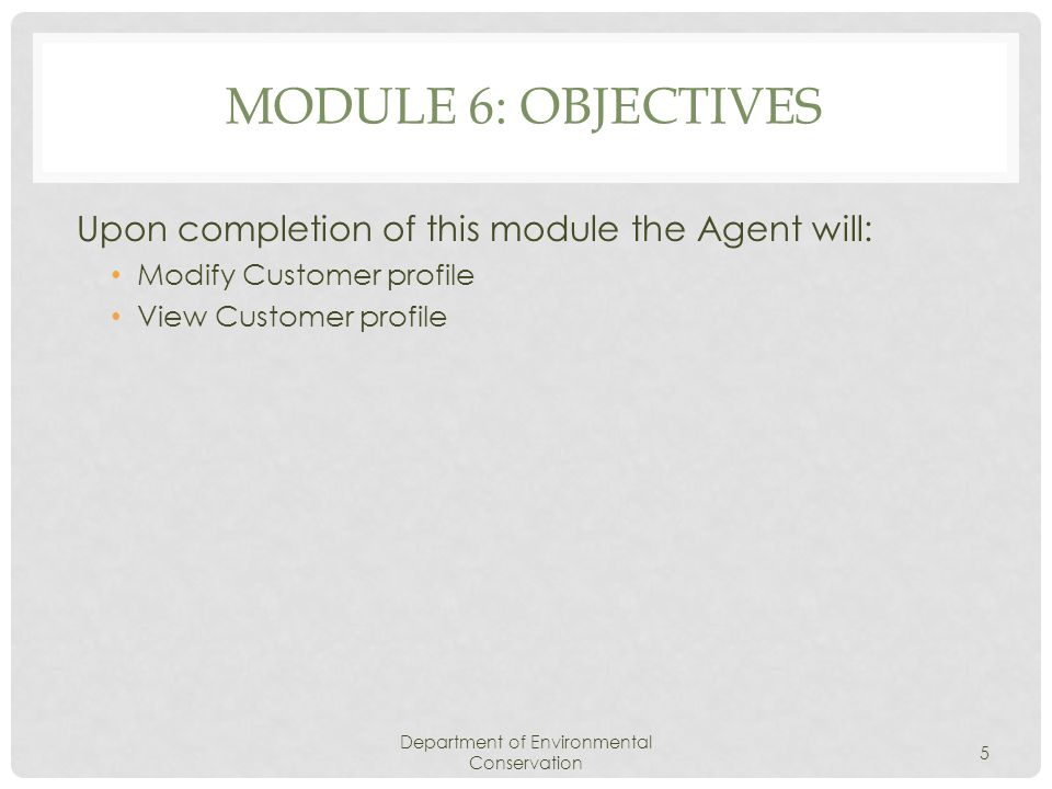 MODULE 6: OBJECTIVES Upon completion of this module the Agent will: Modify Customer profile View Customer profile Department of Environmental Conservation 5