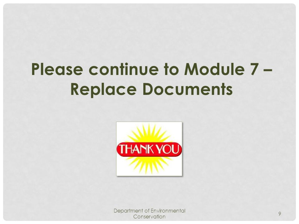 Department of Environmental Conservation 9 Please continue to Module 7 – Replace Documents