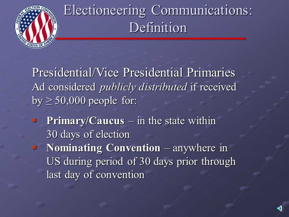  Targeted to Relevant Electorate:  Communication can be received by >50,000 people in Congressional District (for House) or in State (for Senate)  FCC maintains database determining who can receive a communication  Not applicable to Presidential candidates Electioneering Communications: Definition http://gullfoss2.fcc.gov/ecd