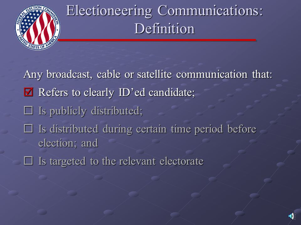Electioneering Communications: Definition Any broadcast, cable or satellite communication that:  Refers to clearly ID'ed candidate;  Is publicly dis