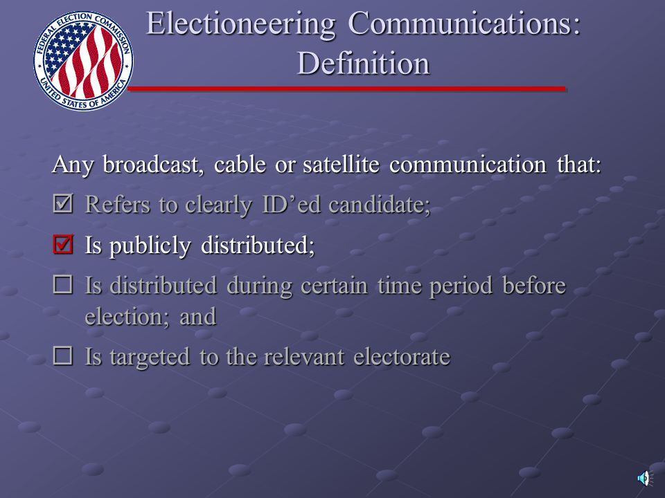 Any broadcast, cable or satellite communication that:  Refers to clearly ID'ed candidate;  Is publicly distributed;  Is distributed during certain time period before election; and  Is targeted to the relevant electorate Electioneering Communications: Definition