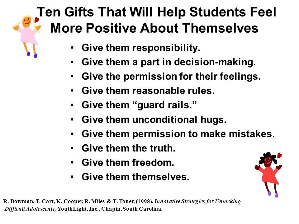 Ten Gifts That Will Help Students Feel More Positive About Themselves Give them responsibility.