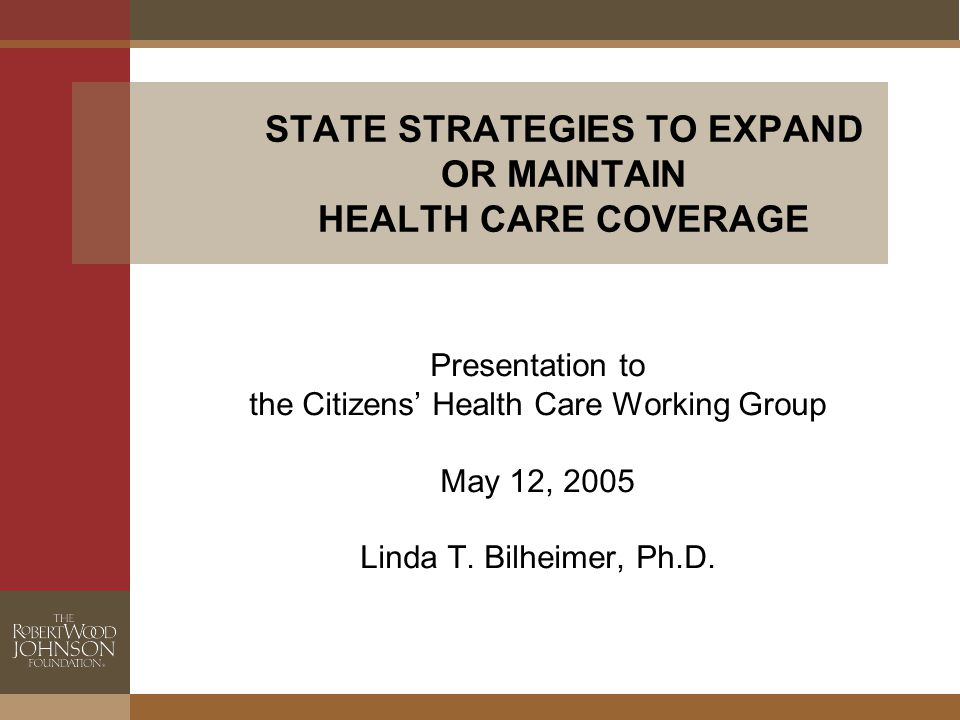 STATE STRATEGIES TO EXPAND OR MAINTAIN HEALTH CARE COVERAGE Presentation to the Citizens' Health Care Working Group May 12, 2005 Linda T.