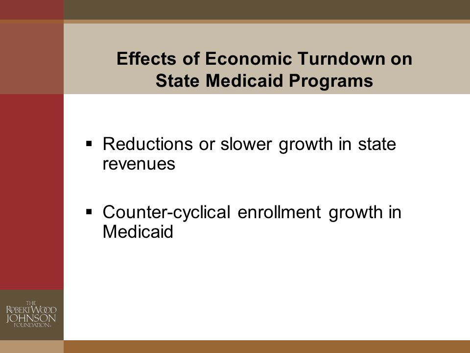 Effects of Economic Turndown on State Medicaid Programs  Reductions or slower growth in state revenues  Counter-cyclical enrollment growth in Medicaid