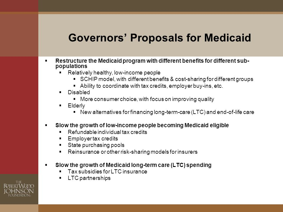 Governors' Proposals for Medicaid  Restructure the Medicaid program with different benefits for different sub- populations  Relatively healthy, low-income people  SCHIP model, with different benefits & cost-sharing for different groups  Ability to coordinate with tax credits, employer buy-ins, etc.