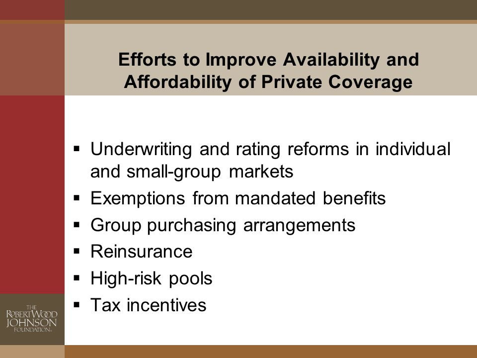 Efforts to Improve Availability and Affordability of Private Coverage  Underwriting and rating reforms in individual and small-group markets  Exemptions from mandated benefits  Group purchasing arrangements  Reinsurance  High-risk pools  Tax incentives