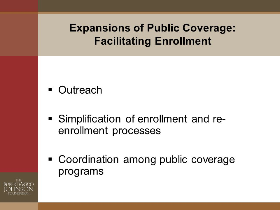 Expansions of Public Coverage: Facilitating Enrollment  Outreach  Simplification of enrollment and re- enrollment processes  Coordination among public coverage programs