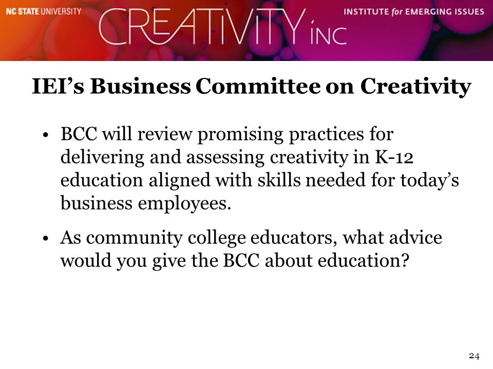 24 IEI's Business Committee on Creativity BCC will review promising practices for delivering and assessing creativity in K-12 education aligned with skills needed for today's business employees.