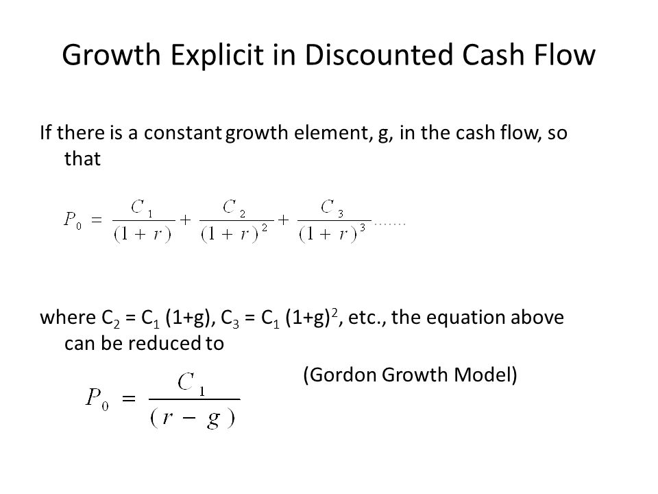 Growth Explicit in Discounted Cash Flow If there is a constant growth element, g, in the cash flow, so that where C 2 = C 1 (1+g), C 3 = C 1 (1+g) 2, etc., the equation above can be reduced to (Gordon Growth Model)