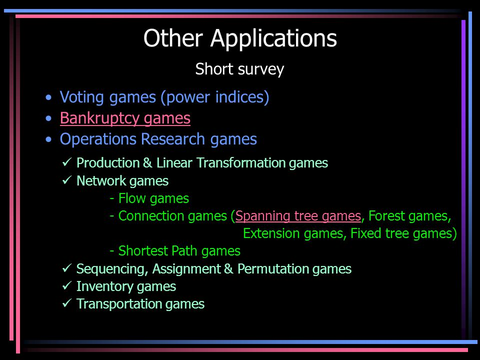 Other Applications Short survey Voting games (power indices) Bankruptcy games Operations Research games Production & Linear Transformation games Network games - Flow games - Connection games (Spanning tree games, Forest games, Extension games, Fixed tree games)Spanning tree games - Shortest Path games Sequencing, Assignment & Permutation games Inventory games Transportation games