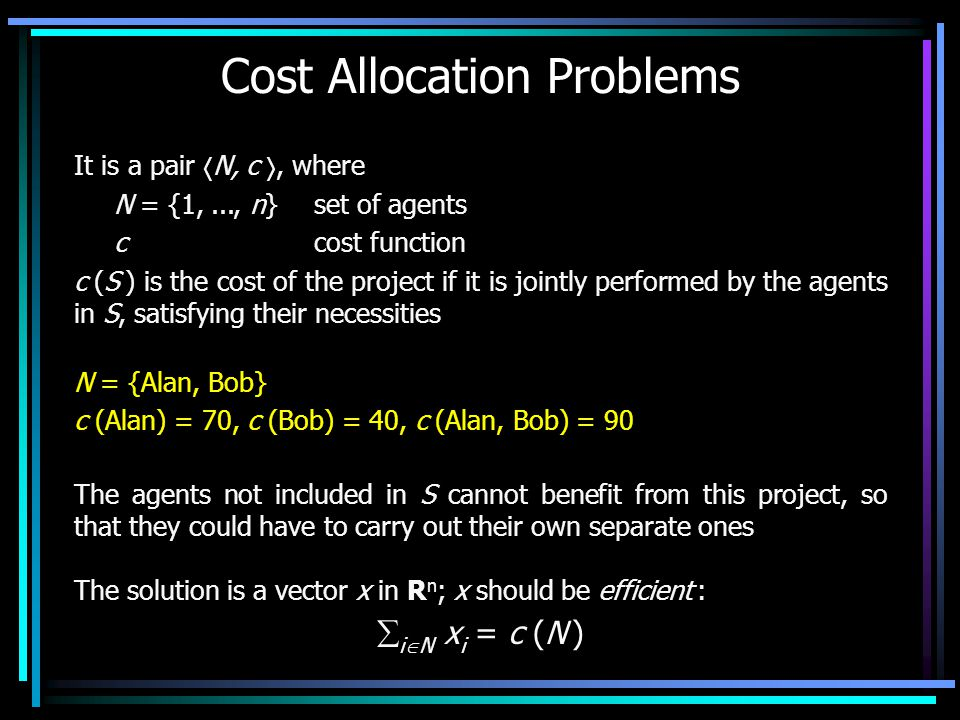 Cost Allocation Problems It is a pair  N, c , where N = {1,..., n} set of agents c cost function c (S ) is the cost of the project if it is jointly performed by the agents in S, satisfying their necessities The agents not included in S cannot benefit from this project, so that they could have to carry out their own separate ones N = {Alan, Bob} c (Alan) = 70, c (Bob) = 40, c (Alan, Bob) = 90 The solution is a vector x in R n ; x should be efficient :  i  N x i = c (N )