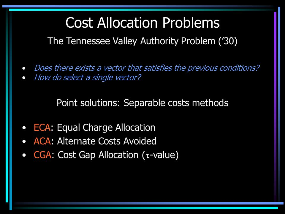 Cost Allocation Problems The Tennessee Valley Authority Problem ('30) Does there exists a vector that satisfies the previous conditions.