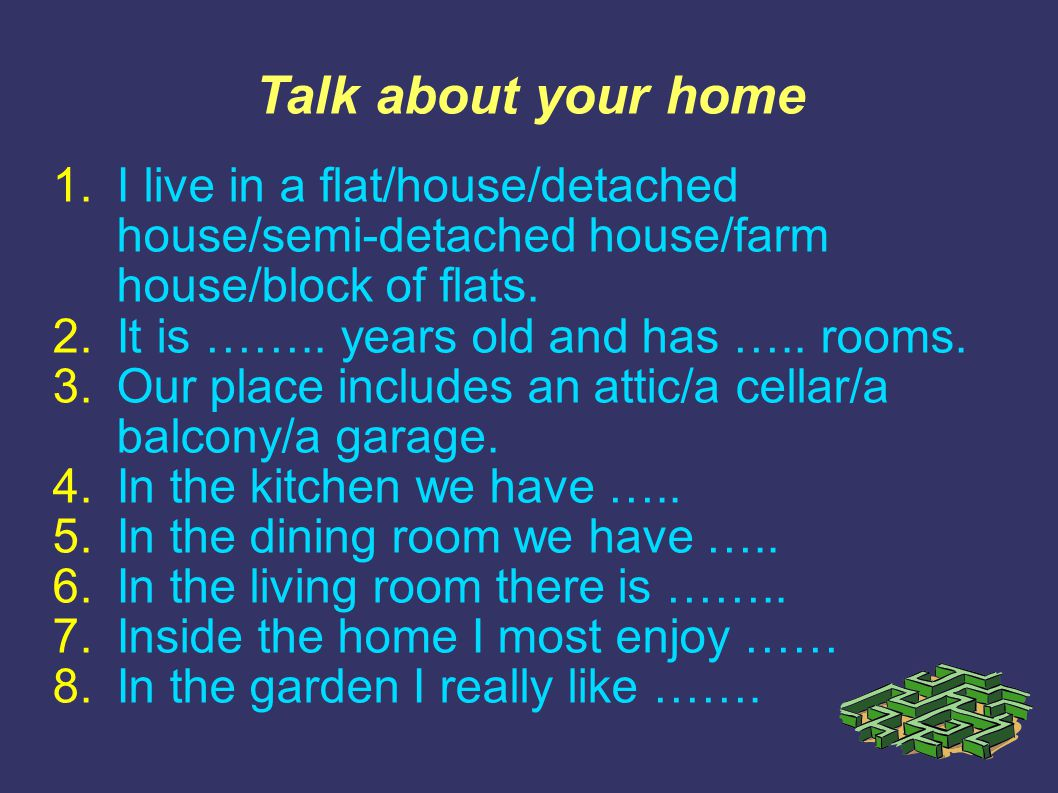 Talk about your home 1.I live in a flat/house/detached house/semi-detached house/farm house/block of flats. 2.It is …….. years old and has ….. rooms.