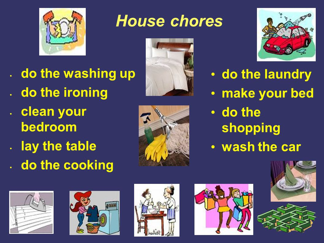 House chores do the laundry make your bed do the shopping wash the car do the washing up do the ironing clean your bedroom lay the table do the cookin