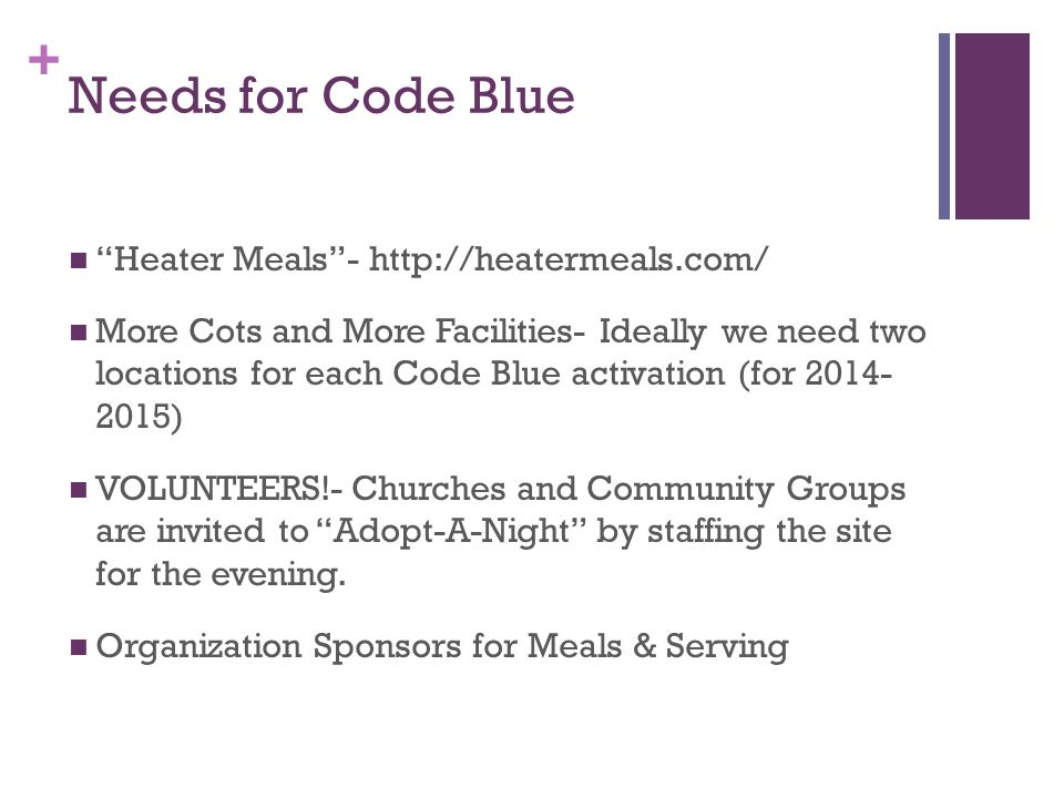 + Needs for Code Blue Heater Meals - http://heatermeals.com/ More Cots and More Facilities- Ideally we need two locations for each Code Blue activation (for 2014- 2015) VOLUNTEERS!- Churches and Community Groups are invited to Adopt-A-Night by staffing the site for the evening.
