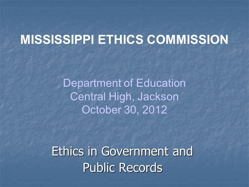 Ethics in Government and Public Records MISSISSIPPI ETHICS COMMISSION Department of Education Central High, Jackson October 30, 2012