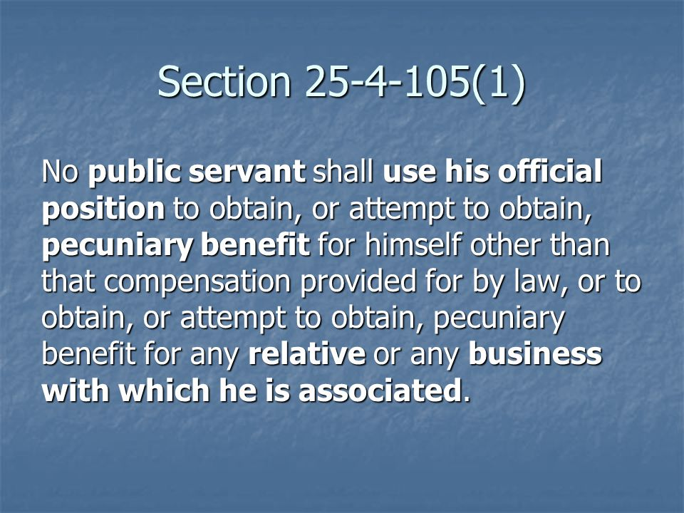 Section 25-4-105(1) No public servant shall use his official position to obtain, or attempt to obtain, pecuniary benefit for himself other than that compensation provided for by law, or to obtain, or attempt to obtain, pecuniary benefit for any relative or any business with which he is associated.