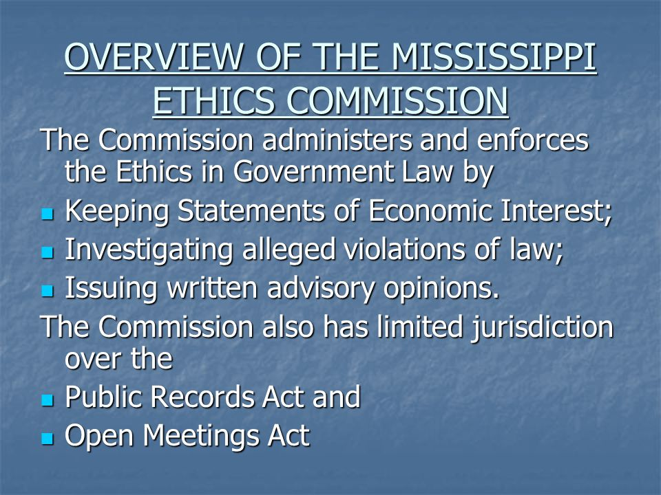 OVERVIEW OF THE MISSISSIPPI ETHICS COMMISSION The Commission administers and enforces the Ethics in Government Law by Keeping Statements of Economic Interest; Keeping Statements of Economic Interest; Investigating alleged violations of law; Investigating alleged violations of law; Issuing written advisory opinions.