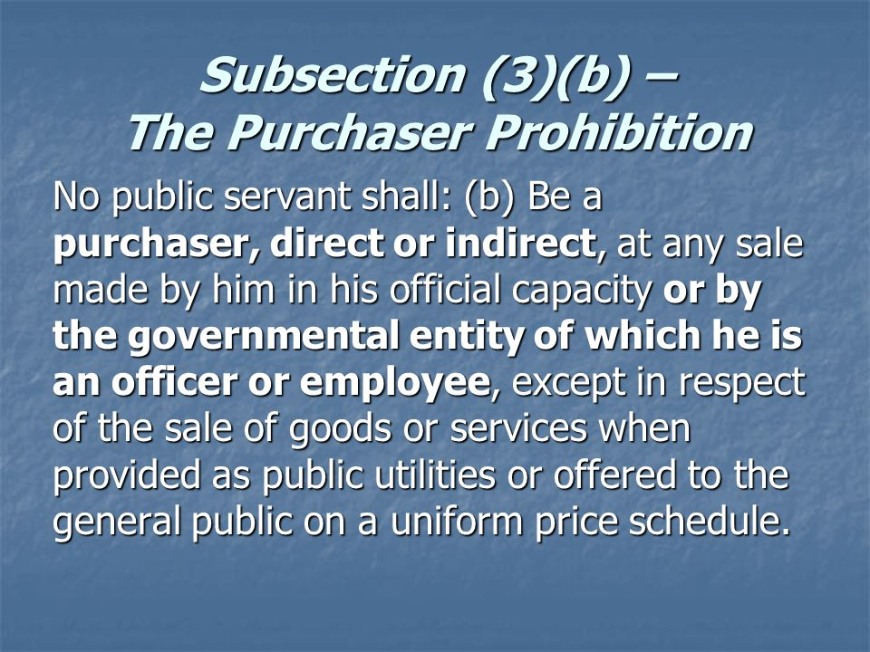 Subsection (3)(b) – The Purchaser Prohibition No public servant shall: (b) Be a purchaser, direct or indirect, at any sale made by him in his official capacity or by the governmental entity of which he is an officer or employee, except in respect of the sale of goods or services when provided as public utilities or offered to the general public on a uniform price schedule.