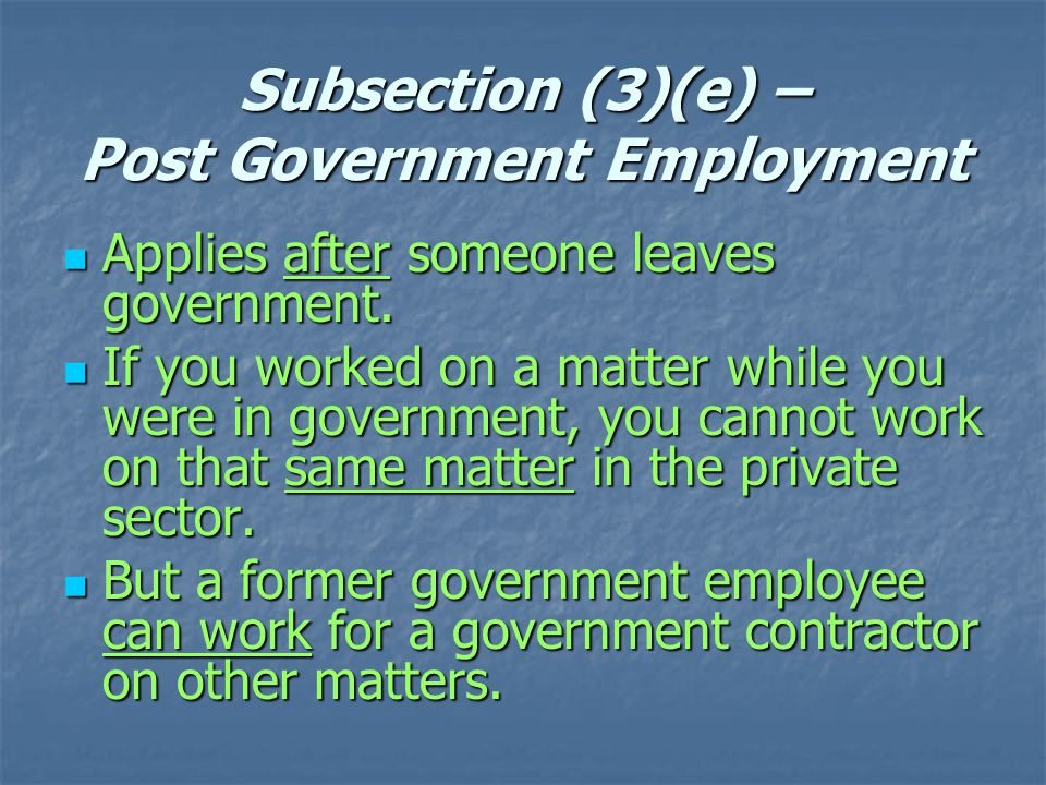 Subsection (3)(e) – Post Government Employment Applies after someone leaves government.