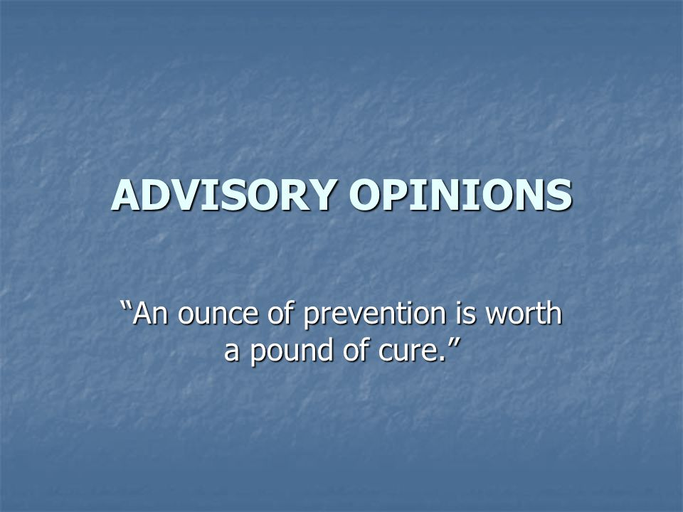 ADVISORY OPINIONS An ounce of prevention is worth a pound of cure.