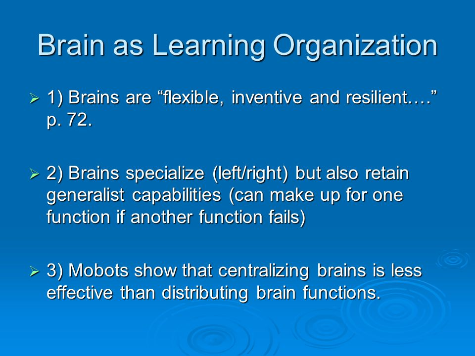"Brain as Learning Organization  1) Brains are ""flexible, inventive and resilient…."" p. 72.  2) Brains specialize (left/right) but also retain genera"