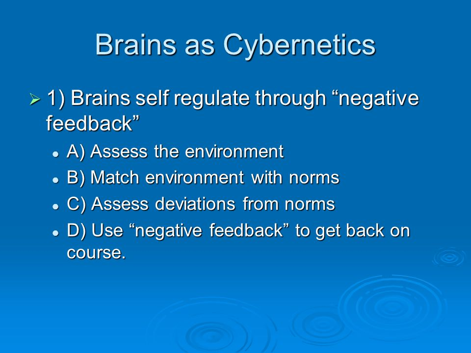 Brains as Cybernetics  1) Brains self regulate through negative feedback A) Assess the environment A) Assess the environment B) Match environment with norms B) Match environment with norms C) Assess deviations from norms C) Assess deviations from norms D) Use negative feedback to get back on course.