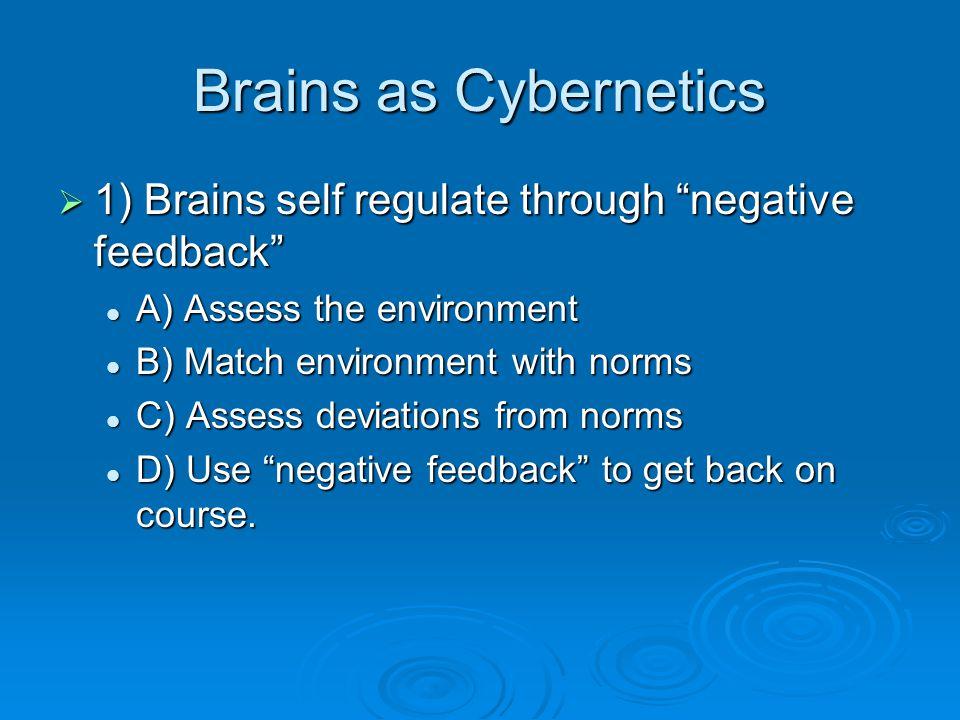 Brains as Cybernetics  1) Brains self regulate through negative feedback A) Assess the environment A) Assess the environment B) Match environment with norms B) Match environment with norms C) Assess deviations from norms C) Assess deviations from norms D) Use negative feedback to get back on course.