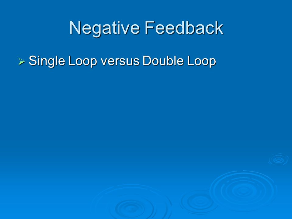 Negative Feedback  Single Loop versus Double Loop